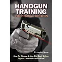 Handguns Handgun Training for Personal Protection: How to Choose & Use the Best Sights, Lights, Lasers & Ammunition