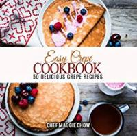 Chef Maggie Chow Easy Cookbooks Easy Crepe Cookbook: 50 Delicious Crepe Recipes (Crepe Recipes, Crepe Cookbook, Breakfast Recipes, Breakfast Cookbook Book 1)