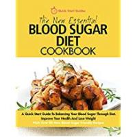 Diets The New Essential Blood Sugar Diet Cookbook: A Quick Start Guide To Balancing Your Blood Sugar Through Diet. Improve Your Health And Lose Weight PLUS Over 80 New Blood Sugar Friendly Recipes
