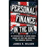 Personal Finances Personal Finance in the UK: An Introduction to Saving Money, Paying Off Debt and Investing for Financial Success