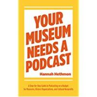 Podcasts Your Museum Needs a Podcast: A Step-By-Step Guide to Podcasting on a Budget for Museums, History Organizations, and Cultural Nonprofits